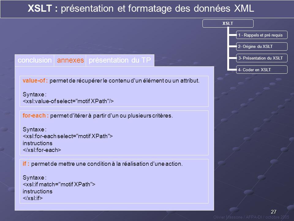27 XSLT : présentation et formatage des données XML Olivier Massone / AFPA-DI / octobre 2005 XSLT 1 - Rappels et pré requis 2- Origine du XSLT 3- Prés