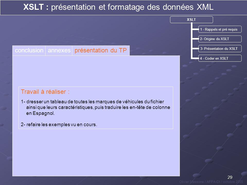 29 XSLT : présentation et formatage des données XML Olivier Massone / AFPA-DI / octobre 2005 XSLT 1 - Rappels et pré requis 2- Origine du XSLT 3- Prés