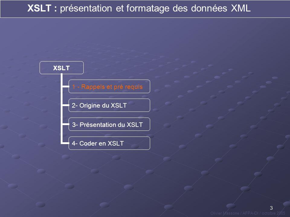 4 XSLT : présentation et formatage des données XML Olivier Massone / AFPA-DI / octobre 2005 XSLT 1 - Rappels et pré requis 2- Origine du XSLT 3- Présentation du XSLT 4- Coder en XSLT est déclaratif au même titre que le html mais ne se soucie pas de la forme des données, est un langage qui permet de stocker des données de manière structurée, est régi par des règles strictes et notamment concernant lordonnancement des balises qui composent le code.XML donne lieu à des fichiers pouvant être visualisés via certains navigateurs Web sous la forme dune arborescence,