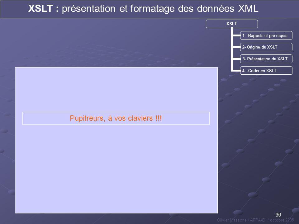 30 XSLT : présentation et formatage des données XML Olivier Massone / AFPA-DI / octobre 2005 XSLT 1 - Rappels et pré requis 2- Origine du XSLT 3- Prés