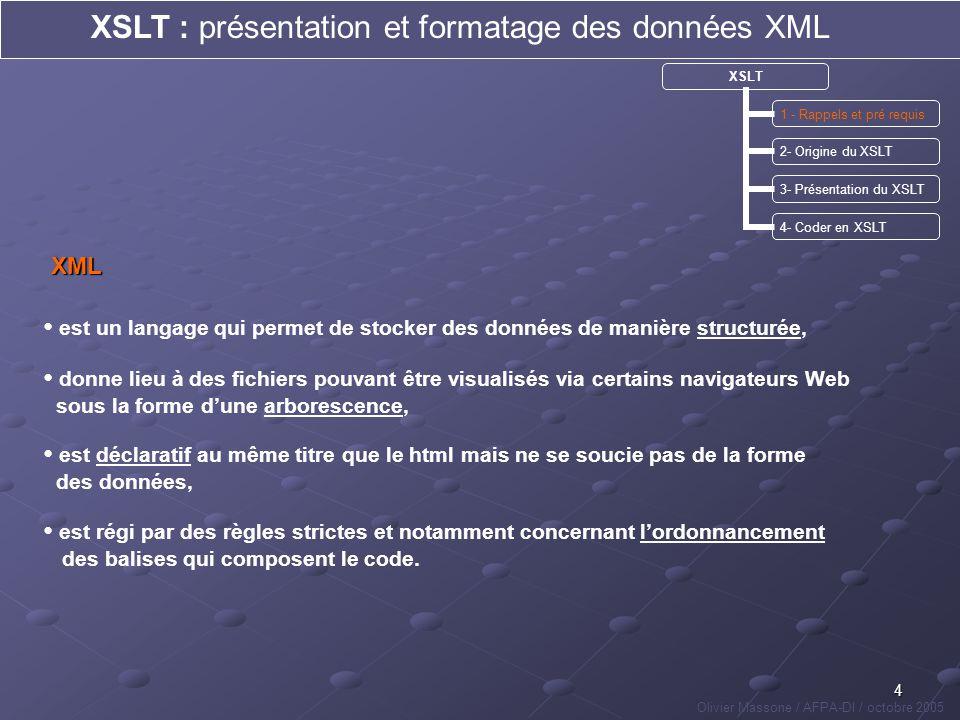 5 XSLT 1 - Rappels et pré requis 2- Origine du XSLT 3- Présentation du XSLT 4- Coder en XSLT XSLT : présentation et formatage des données XML Olivier Massone / AFPA-DI / octobre 2005 est un langage qui permet de se déplacer dans une arborescence et de se placer sur les différents nœuds (balises, attributs,…) de celle-ci, comporte un certain nombre de facilités syntaxiques qui permettent de ne pas avoir à rappeler en permanence certains paramètres, est développé de manière à ce que ladressage soit fait de manière absolue ou relative, et contient un certain nombre de « jokers » qui facilitent les requêtes, XPath permet lutilisation de paramètres et de tests afin daugmenter la précision des requêtes que son utilisation permet de faire.