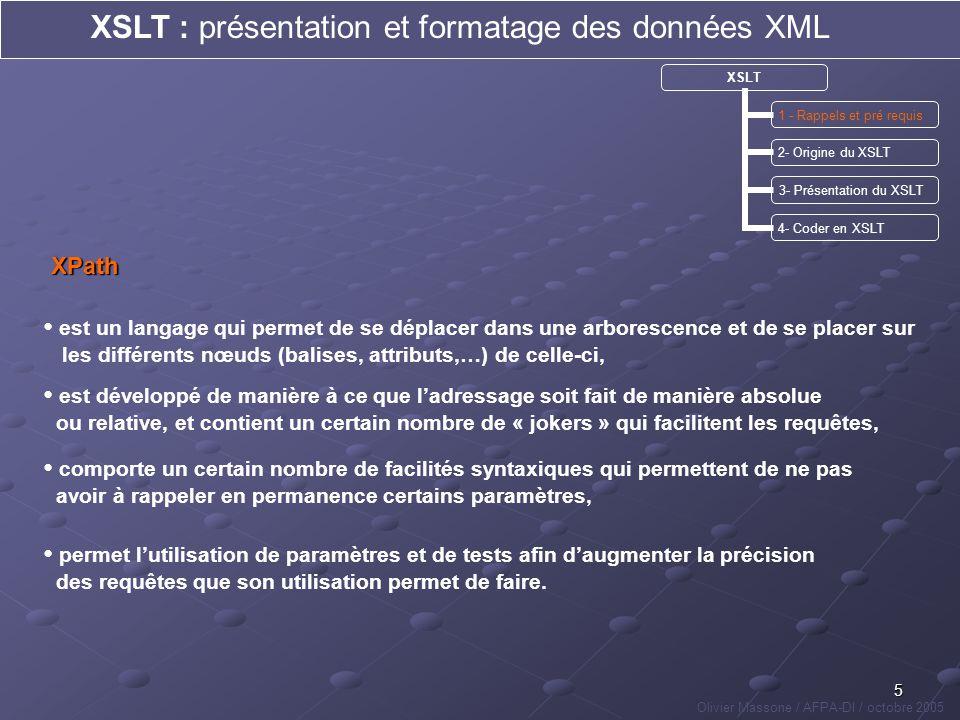 26 XSLT : présentation et formatage des données XML Olivier Massone / AFPA-DI / octobre 2005 XSLT 1 - Rappels et pré requis 2- Origine du XSLT 3- Présentation du XSLT 4 - Coder en XSLT conclusionannexes Documents et compléments de cours fournis : 1- recommandations du W3C pour le XSLT traduites en français (fichier pdf) 2- liste et syntaxe des instructions les plus courantes (slides suivants) 3- codes source des exemples vu lors de ce cours 4- solutions aux TP proposés présentation du TP Sites Internet conseillés : 1- Site sur les base en XSLT : http://www.chez.com/xml/xslt/ 2- Traduction en français des recommandations du W3C pour le XSLT : http://xmlfr.org/w3c/TR/xslt/#named-templates 2- Site comportant de nombreux exemples de code en XSLT : http://www.laltruiste.com
