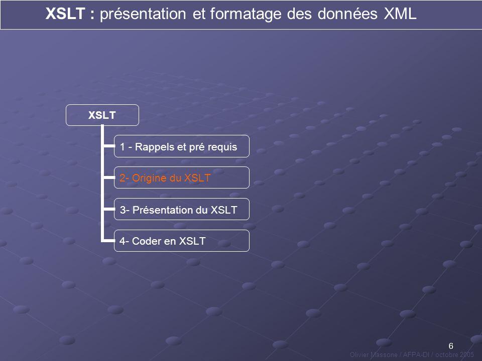 17 XSLT : présentation et formatage des données XML Olivier Massone / AFPA-DI / octobre 2005 XSLT 1 - Rappels et pré requis 2- Origine du XSLT 3- Présentation du XSLT 4 - Coder en XSLT fonctionnementprincipes de base Un fichier XSLT est un fichier XML, dans lequel on fait appel à des instructions propres au langage XSLT, que lon différencie par le moyen du namespace xsl: => Ces instructions sappliquent sur des éléments/attributs désignés à laide dun chemin de localisation (ou motif XPath) => Un ensemble dinstructions composent une règle => Les règles sappellent entre elles et sappliquent au document XML à transformer.