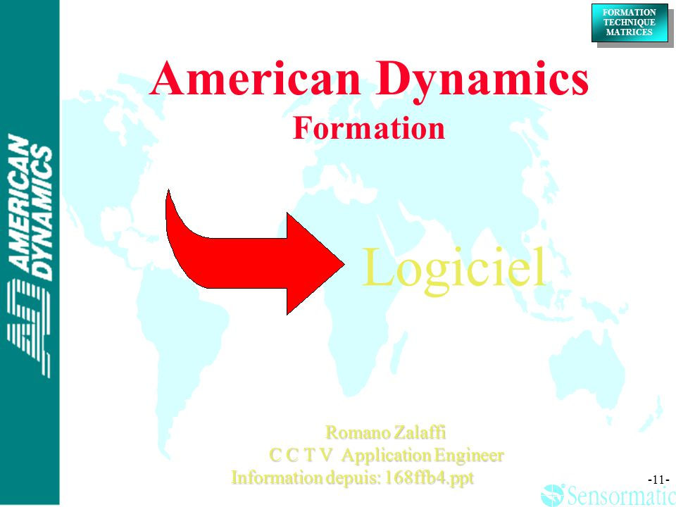 ® ® FORMATION TECHNIQUE MATRICES FORMATION TECHNIQUE MATRICES -11- Romano Zalaffi C C T V Application Engineer Information depuis: 168ffb4.ppt America