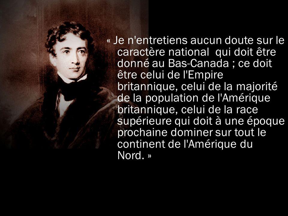 « Je n entretiens aucun doute sur le caractère national qui doit être donné au Bas-Canada ; ce doit être celui de l Empire britannique, celui de la majorité de la population de l Amérique britannique, celui de la race supérieure qui doit à une époque prochaine dominer sur tout le continent de l Amérique du Nord.