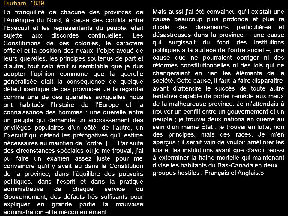 Durham, 1839 La tranquillité de chacune des provinces de lAmérique du Nord, à cause des conflits entre lExécutif et les représentants du peuple, était sujette aux discordes continuelles.