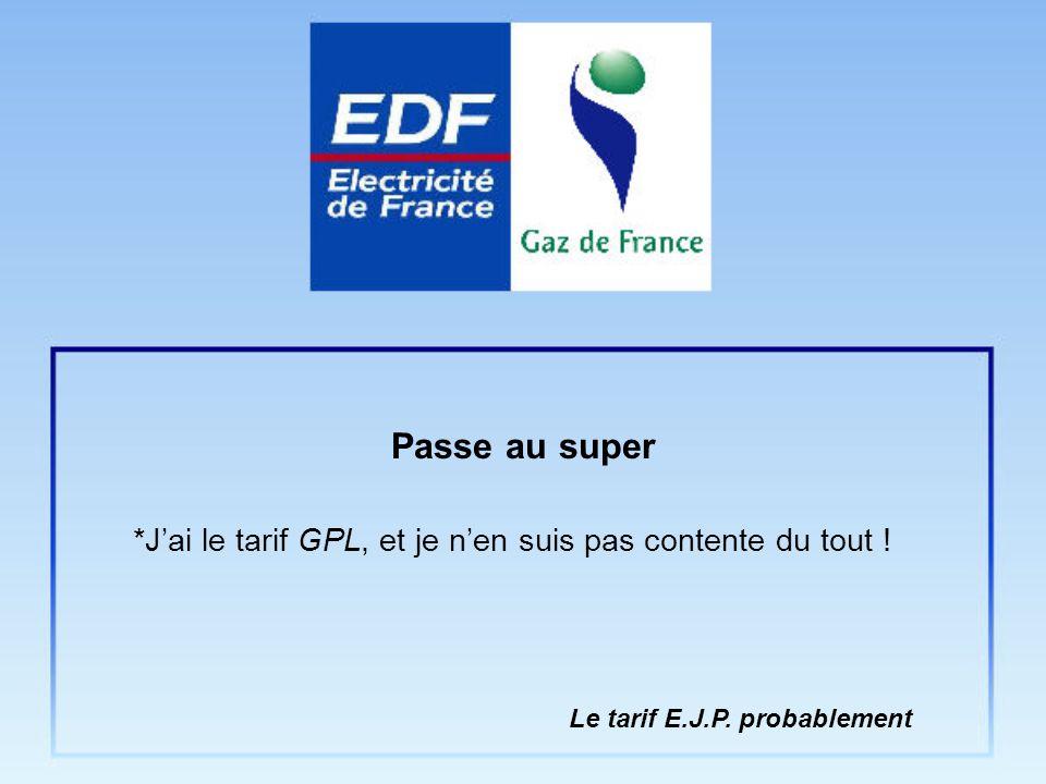 *Jai le tarif GPL, et je nen suis pas contente du tout ! Passe au super Le tarif E.J.P. probablement