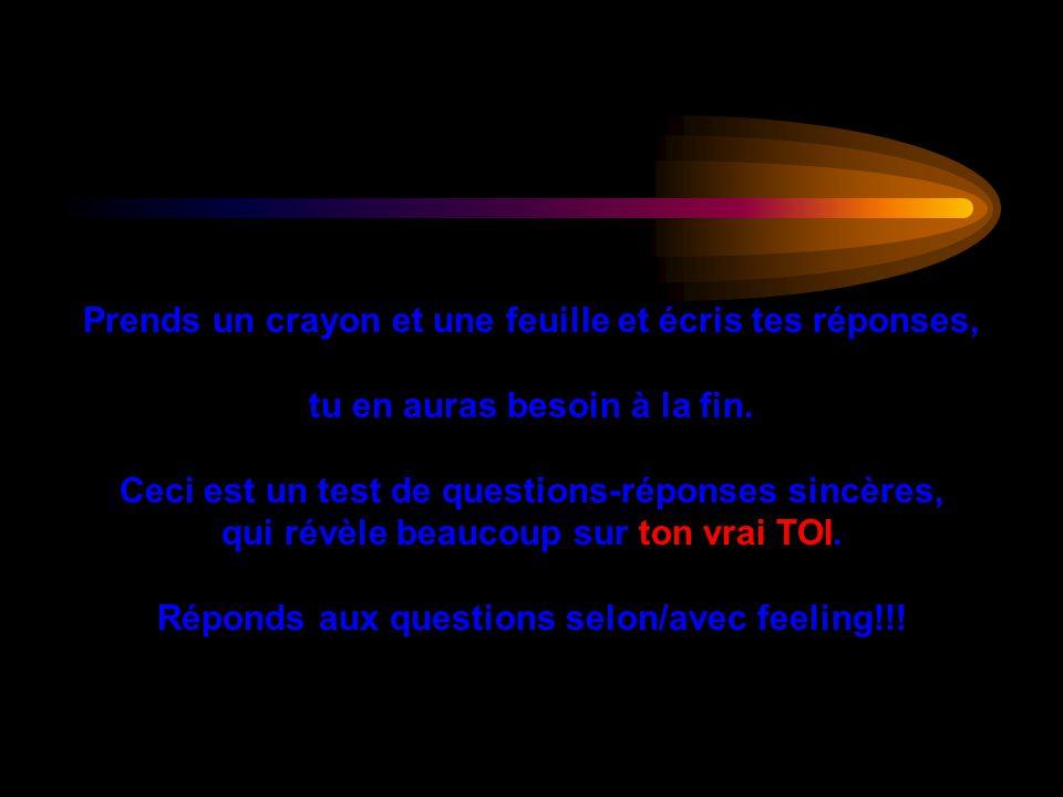 Attention !!! Réponds aux questions dans lordre. Il ny a que quatre questions, mais si tu regardes avant, les réponses ne seront pas sincères!!! Ne tr