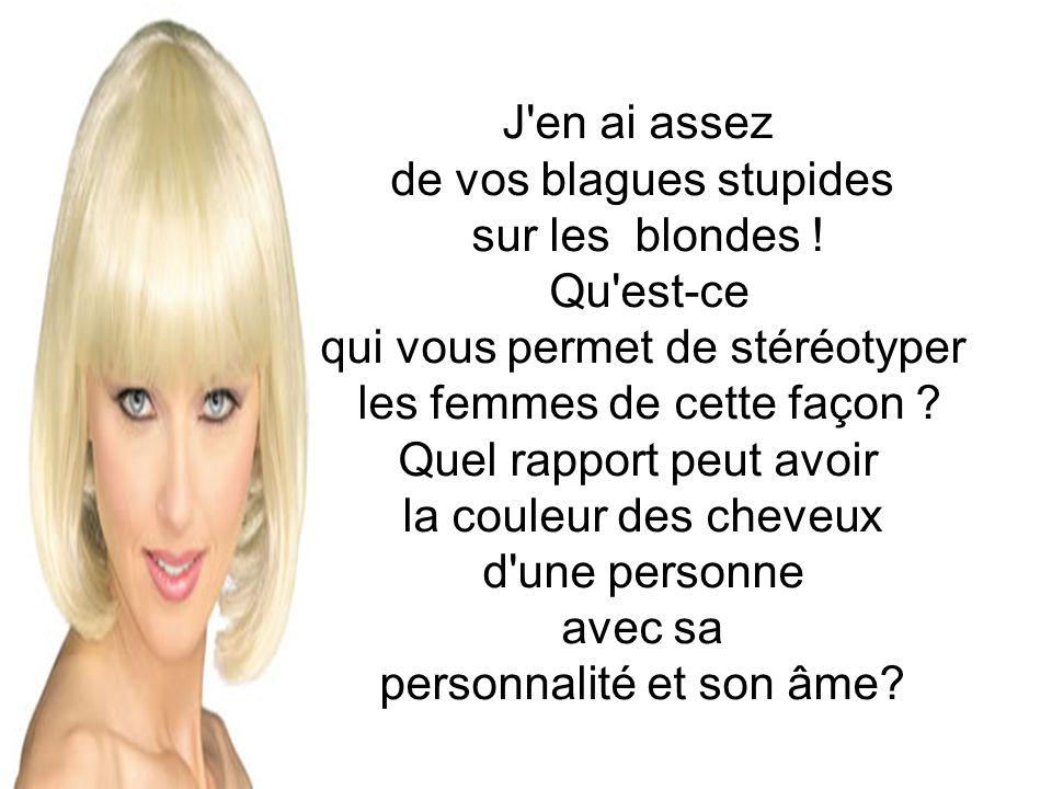 J'en ai assez de vos blagues stupides sur les blondes ! Qu'est-ce qui vous permet de stéréotyper les femmes de cette façon ? Quel rapport peut avoir l