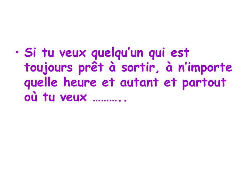Si tu veux quelquun qui est toujours prêt à sortir, à nimporte quelle heure et autant et partout où tu veux ………..