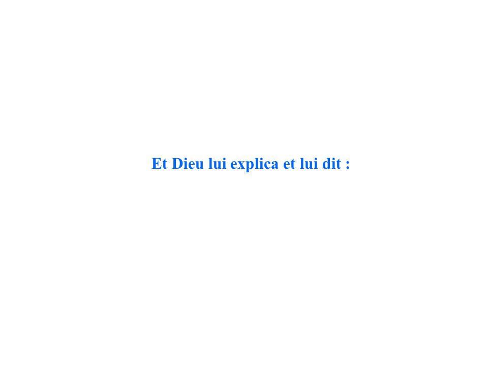 Et Dieu lui explica et lui dit :
