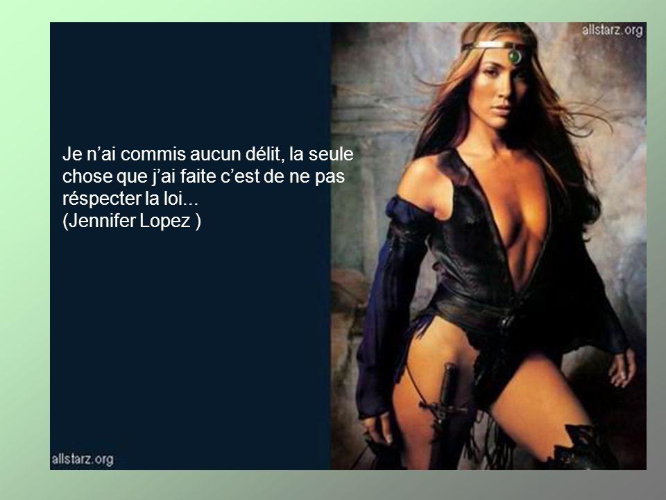 Je nai commis aucun délit, la seule chose que jai faite cest de ne pas réspecter la loi... (Jennifer Lopez )