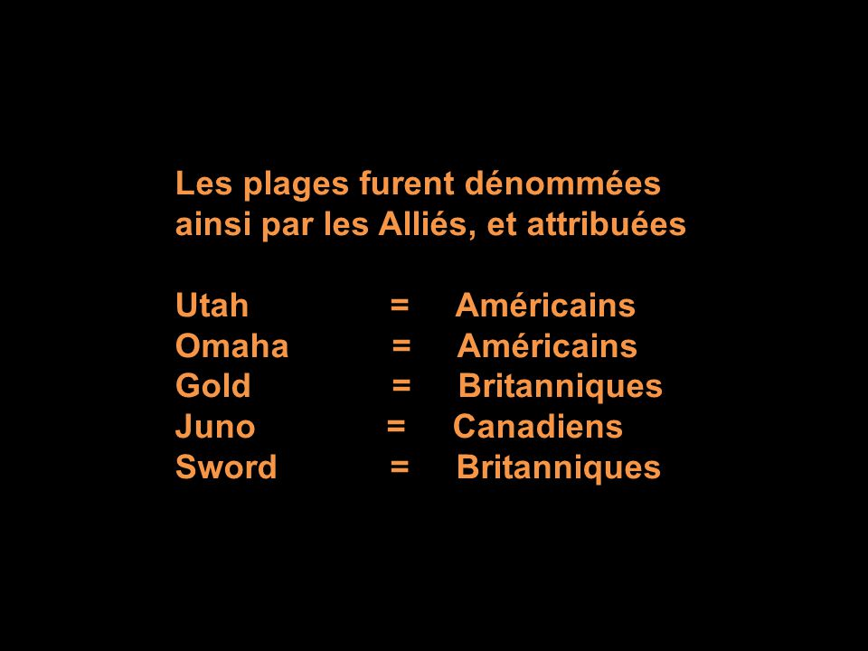 Les plages furent dénommées ainsi par les Alliés, et attribuées Utah = Américains Omaha = Américains Gold = Britanniques Juno = Canadiens Sword = Britanniques