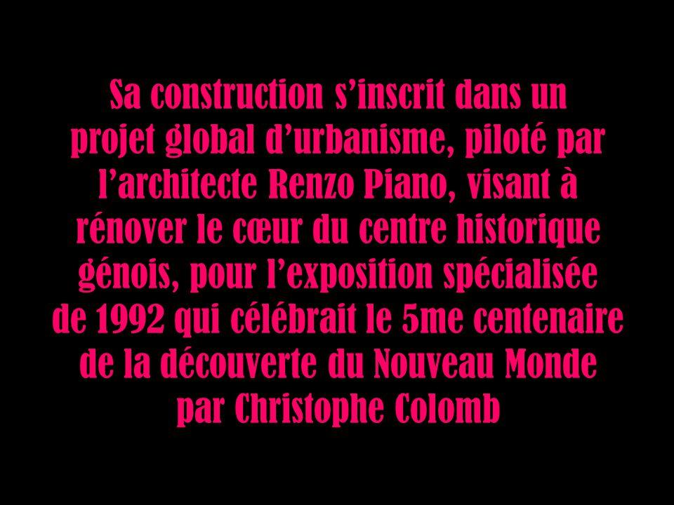 Sa construction sinscrit dans un projet global durbanisme, piloté par larchitecte Renzo Piano, visant à rénover le cœur du centre historique génois, pour lexposition spécialisée de 1992 qui célébrait le 5me centenaire de la découverte du Nouveau Monde par Christophe Colomb