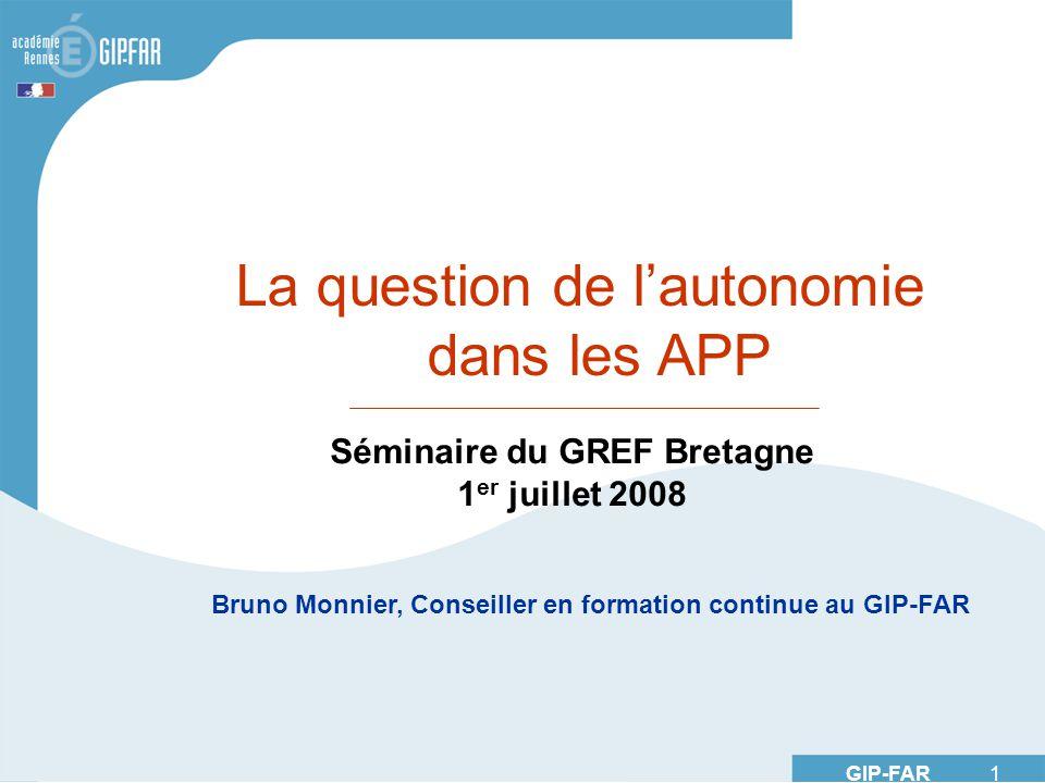 GIP-FAR 1 La question de lautonomie dans les APP Séminaire du GREF Bretagne 1 er juillet 2008 Bruno Monnier, Conseiller en formation continue au GIP-FAR