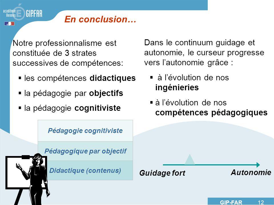 GIP-FAR 12 En conclusion… Notre professionnalisme est constituée de 3 strates successives de compétences: les compétences didactiques la pédagogie par