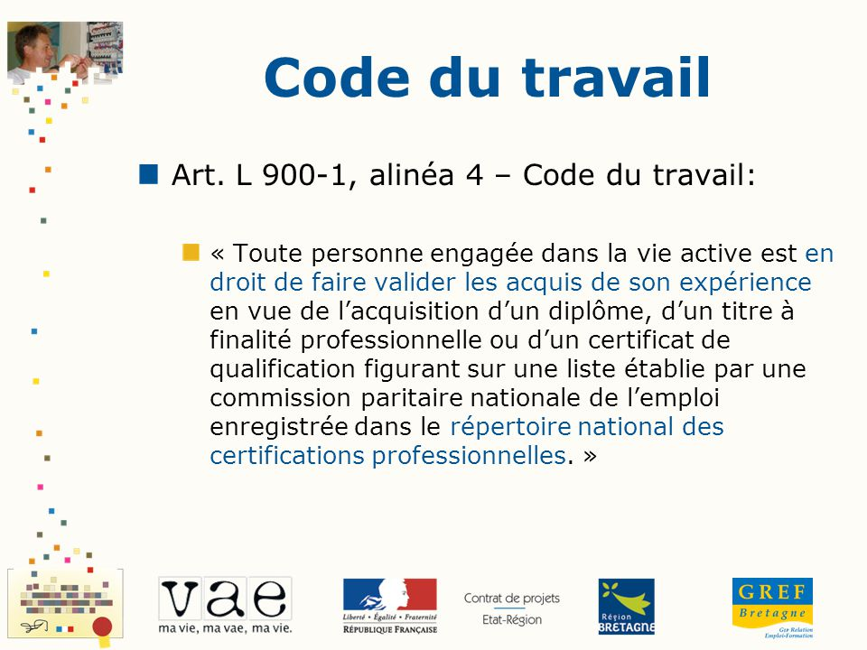 Code du travail Art. L 900-1, alinéa 4 – Code du travail: « Toute personne engagée dans la vie active est en droit de faire valider les acquis de son