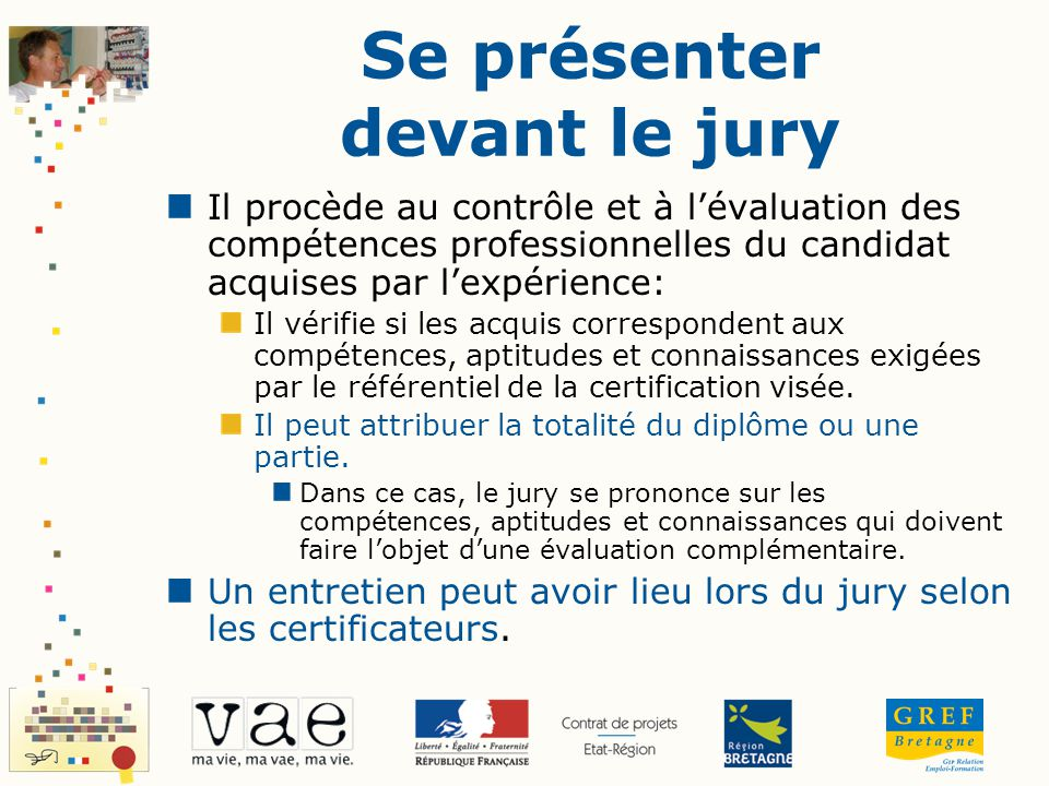 Se présenter devant le jury Il procède au contrôle et à lévaluation des compétences professionnelles du candidat acquises par lexpérience: Il vérifie