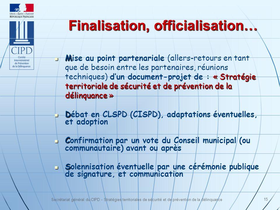 Secrétariat général du CIPD - Stratégies territoriales de sécurité et de prévention de la délinquance 15 Finalisation, officialisation… M « Stratégie territoriale de sécurité et de prévention de la délinquance » Mise au point partenariale (allers-retours en tant que de besoin entre les partenaires, réunions techniques) dun document-projet de : « Stratégie territoriale de sécurité et de prévention de la délinquance » D Débat en CLSPD (CISPD), adaptations éventuelles, et adoption C Confirmation par un vote du Conseil municipal (ou communautaire) avant ou après S Solennisation éventuelle par une cérémonie publique de signature, et communication