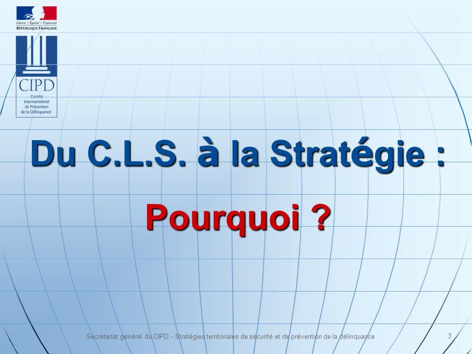Secrétariat général du CIPD - Stratégies territoriales de sécurité et de prévention de la délinquance 3 Du C.L.S. à la Strat é gie : Pourquoi ?