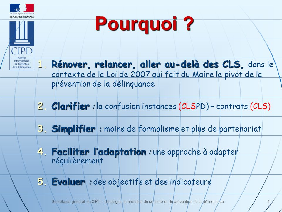 Secrétariat général du CIPD - Stratégies territoriales de sécurité et de prévention de la délinquance 4 1.Rénover, relancer, aller au-delà des CLS, 1.Rénover, relancer, aller au-delà des CLS, dans le contexte de la Loi de 2007 qui fait du Maire le pivot de la prévention de la délinquance 2.Clarifier : 2.Clarifier : la confusion instances (CLSPD) – contrats (CLS) 3.Simplifier : 3.Simplifier : moins de formalisme et plus de partenariat 4.Faciliter ladaptation : 4.Faciliter ladaptation : une approche à adapter régulièrement 5.Evaluer : 5.Evaluer : des objectifs et des indicateurs Pourquoi ?