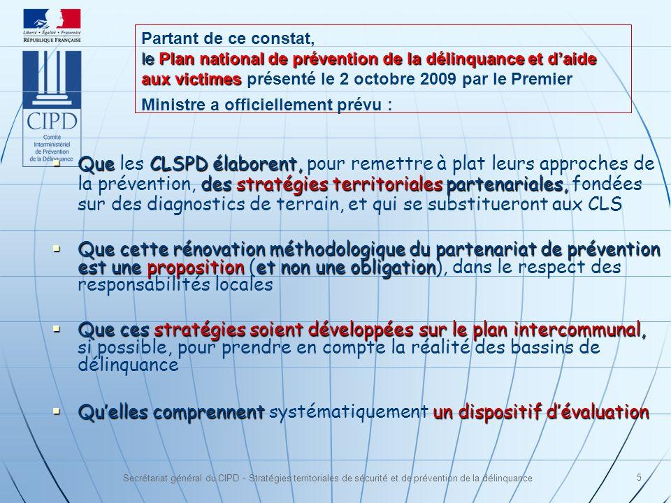 Secrétariat général du CIPD - Stratégies territoriales de sécurité et de prévention de la délinquance 5 Que CLSPD élaborent, des stratégies territoriales partenariales, Que les CLSPD élaborent, pour remettre à plat leurs approches de la prévention, des stratégies territoriales partenariales, fondées sur des diagnostics de terrain, et qui se substitueront aux CLS Que cette rénovation méthodologique du partenariat de prévention est une proposition et non une obligation Que cette rénovation méthodologique du partenariat de prévention est une proposition (et non une obligation), dans le respect des responsabilités locales Que ces stratégies soient développées sur le plan intercommunal, Que ces stratégies soient développées sur le plan intercommunal, si possible, pour prendre en compte la réalité des bassins de délinquance Quelles comprennent un dispositif dévaluation Quelles comprennent systématiquement un dispositif dévaluation Partant de ce constat, le Plan national de prévention de la délinquance et daide aux victimes le Plan national de prévention de la délinquance et daide aux victimes présenté le 2 octobre 2009 par le Premier Ministre a officiellement prévu :