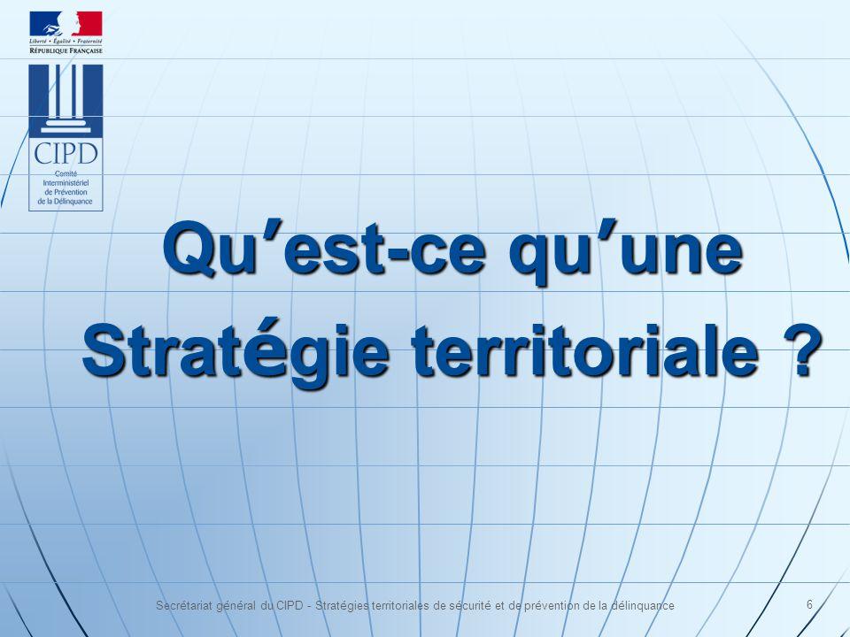 Secrétariat général du CIPD - Stratégies territoriales de sécurité et de prévention de la délinquance 6 Qu est-ce qu une Strat é gie territoriale ?