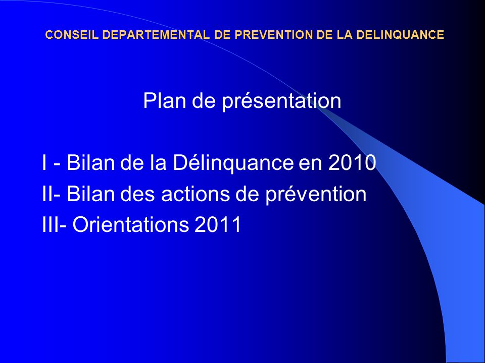 CONSEIL DEPARTEMENTAL DE PREVENTION DE LA DELINQUANCE Plan de présentation I - Bilan de la Délinquance en 2010 II- Bilan des actions de prévention III