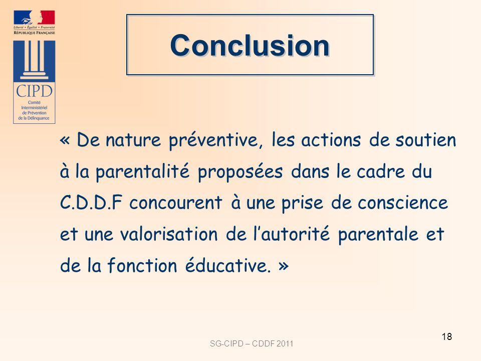 SG-CIPD – CDDF 2011 18 Conclusion « De nature préventive, les actions de soutien à la parentalité proposées dans le cadre du C.D.D.F concourent à une prise de conscience et une valorisation de lautorité parentale et de la fonction éducative.
