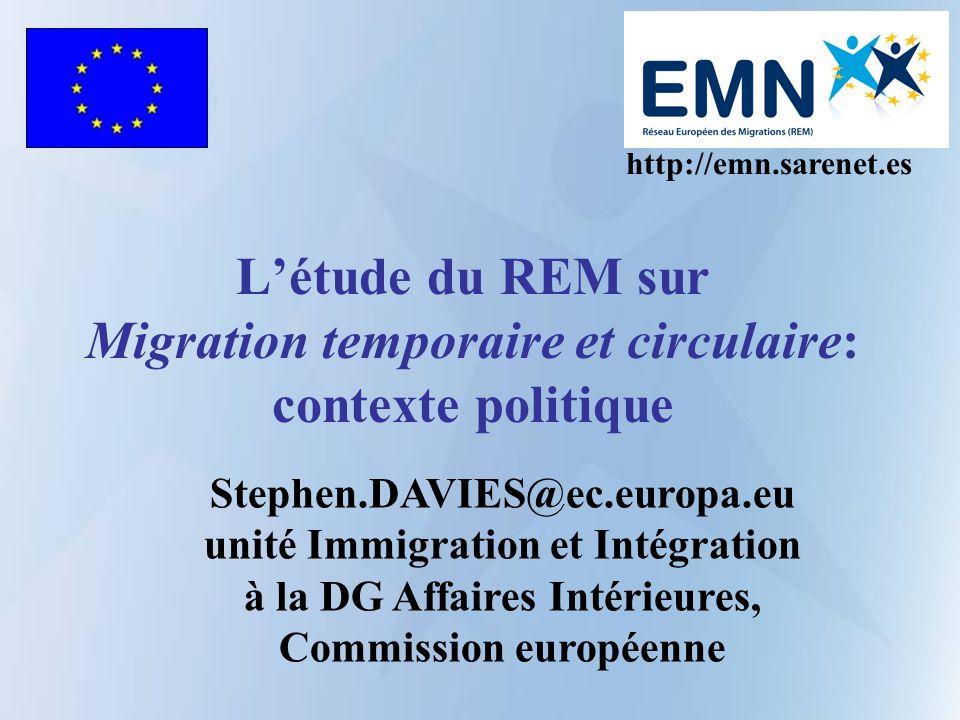 Létude du REM sur Migration temporaire et circulaire: contexte politique http://emn.sarenet.es Stephen.DAVIES@ec.europa.eu unité Immigration et Intégration à la DG Affaires Intérieures, Commission européenne