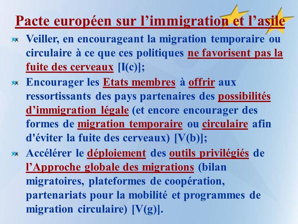 Pacte européen sur limmigration et lasile Veiller, en encourageant la migration temporaire ou circulaire à ce que ces politiques ne favorisent pas la fuite des cerveaux [I(c)]; Encourager les Etats membres à offrir aux ressortissants des pays partenaires des possibilités dimmigration légale (et encore encourager des formes de migration temporaire ou circulaire afin d éviter la fuite des cerveaux) [V(b)]; Accélérer le déploiement des outils privilégiés de lApproche globale des migrations (bilan migratoires, plateformes de coopération, partenariats pour la mobilité et programmes de migration circulaire) [V(g)].
