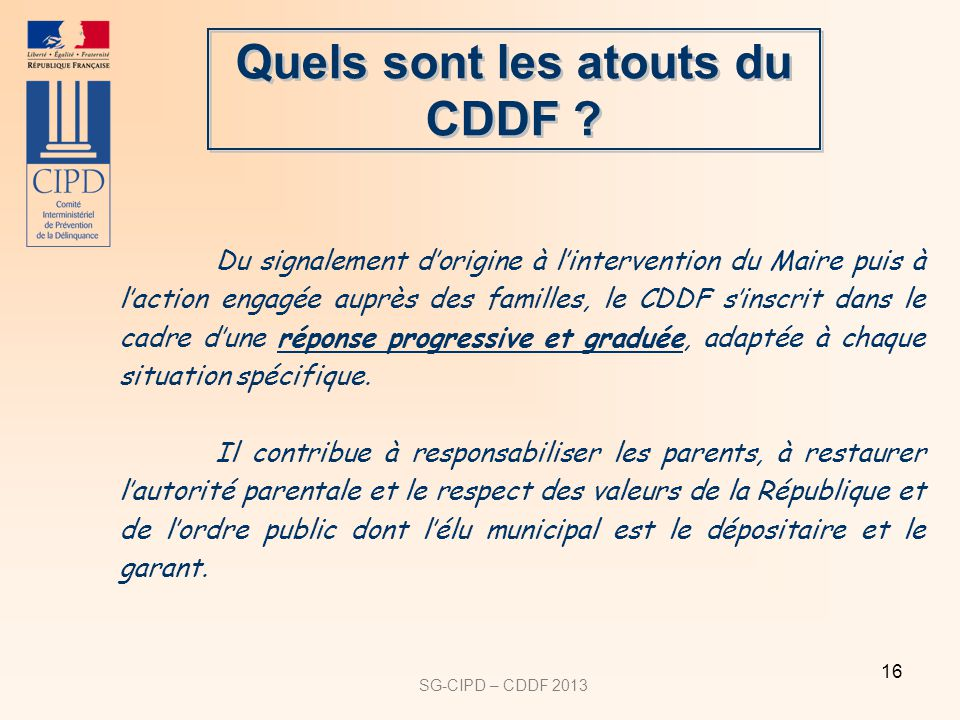SG-CIPD – CDDF 2013 16 Quels sont les atouts du CDDF ? Du signalement dorigine à lintervention du Maire puis à laction engagée auprès des familles, le