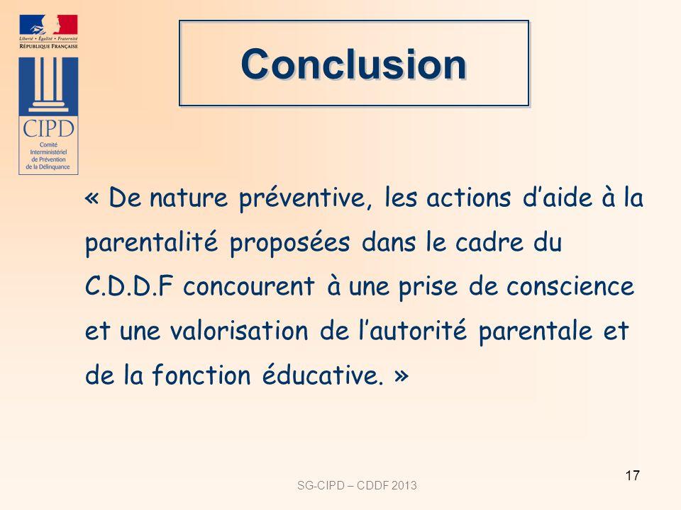 SG-CIPD – CDDF 2013 17 Conclusion « De nature préventive, les actions daide à la parentalité proposées dans le cadre du C.D.D.F concourent à une prise de conscience et une valorisation de lautorité parentale et de la fonction éducative.