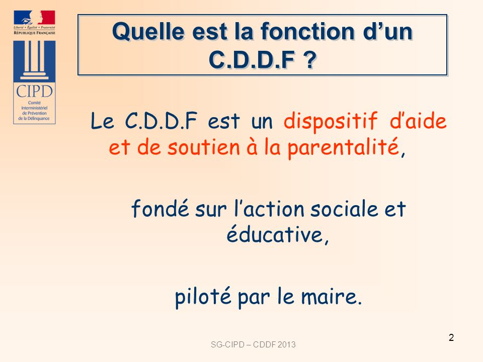 SG-CIPD – CDDF 2013 2 Quelle est la fonction dun C.D.D.F ? Le C.D.D.F est un dispositif daide et de soutien à la parentalité, fondé sur laction social