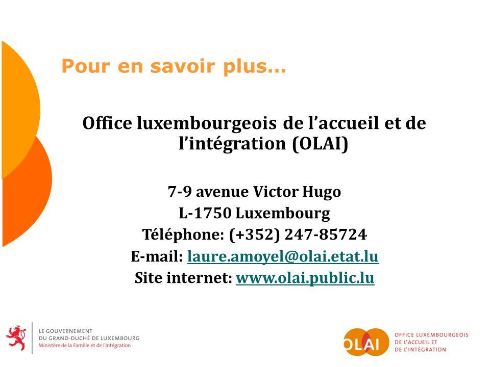 Pour en savoir plus… Office luxembourgeois de laccueil et de lintégration (OLAI) 7-9 avenue Victor Hugo L-1750 Luxembourg Téléphone: (+352) 247-85724