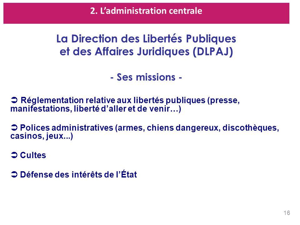 2. Ladministration centrale La Direction des Libertés Publiques et des Affaires Juridiques (DLPAJ) - Ses missions - Réglementation relative aux libert