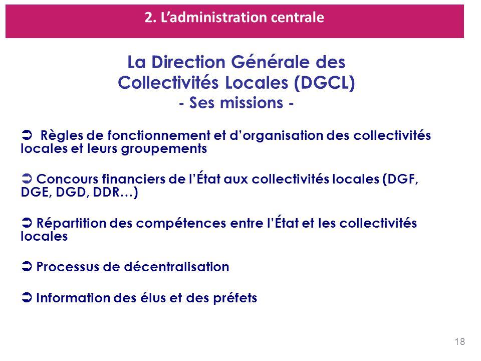 2. Ladministration centrale La Direction Générale des Collectivités Locales (DGCL) - Ses missions - Règles de fonctionnement et dorganisation des coll