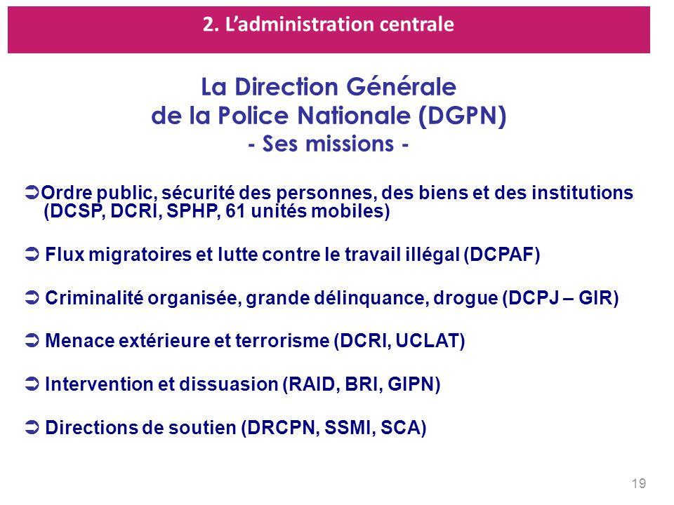 2. Ladministration centrale 19 La Direction Générale de la Police Nationale (DGPN) - Ses missions - Ordre public, sécurité des personnes, des biens et