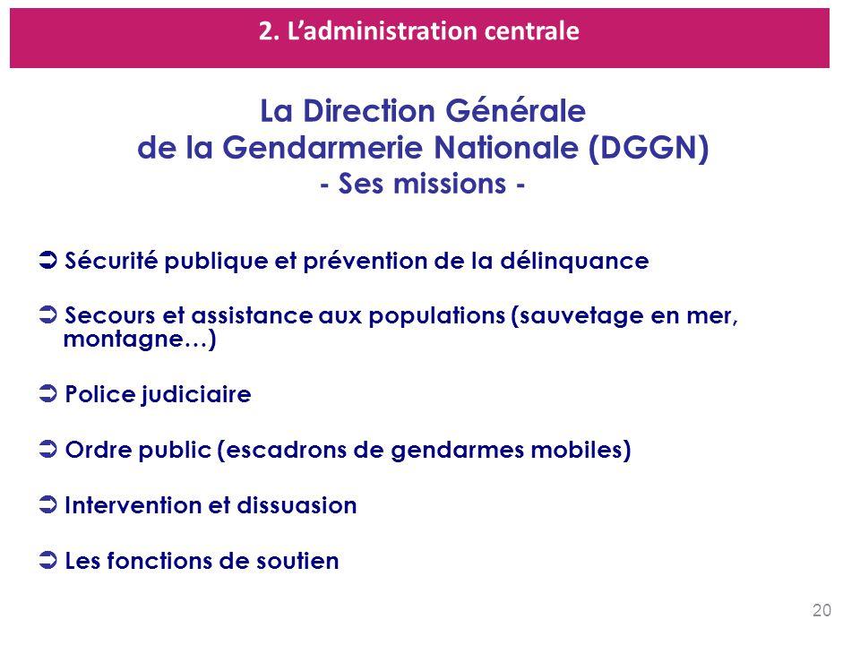 2. Ladministration centrale La Direction Générale de la Gendarmerie Nationale (DGGN) - Ses missions - Sécurité publique et prévention de la délinquanc
