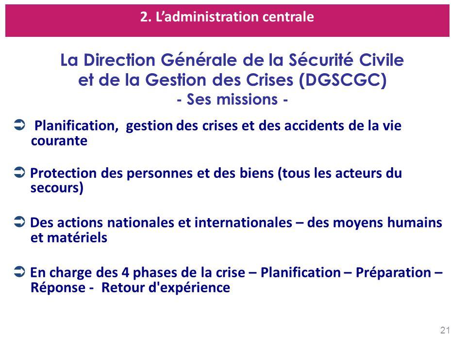 2. Ladministration centrale La Direction Générale de la Sécurité Civile et de la Gestion des Crises (DGSCGC) - Ses missions - Planification, gestion d