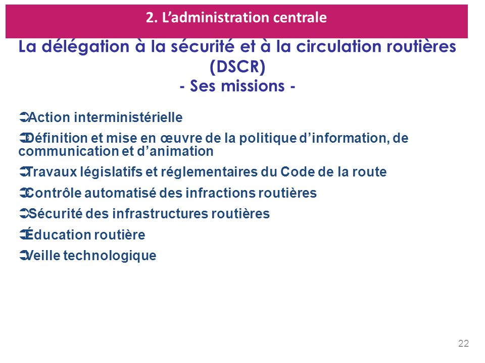 2. Ladministration centrale La délégation à la sécurité et à la circulation routières (DSCR) - Ses missions - Action interministérielle Définition et