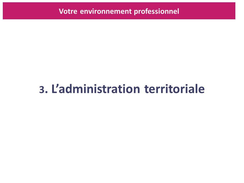 3. Ladministration territoriale Votre environnement professionnel