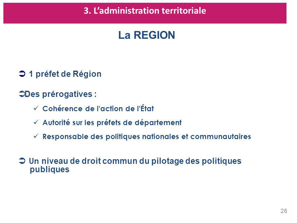 3. Ladministration territoriale La REGION 1 préfet de Région Des prérogatives : Cohérence de l'action de l'État Autorité sur les préfets de départemen