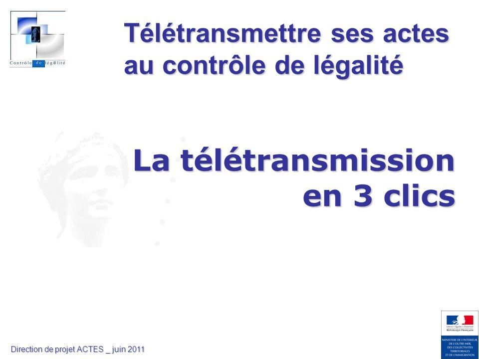 La télétransmission en 3 clics Télétransmettre ses actes au contrôle de légalité Direction de projet ACTES _ juin 2011