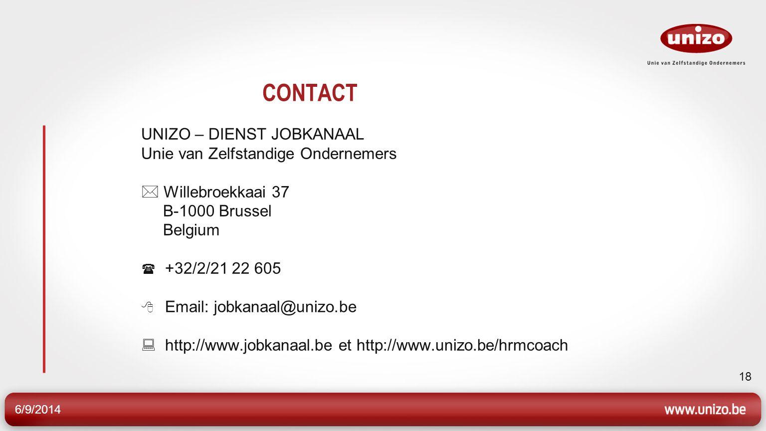 6/9/2014 18 CONTACT UNIZO – DIENST JOBKANAAL Unie van Zelfstandige Ondernemers Willebroekkaai 37 B-1000 Brussel Belgium +32/2/21 22 605 Email: jobkanaal@unizo.be http://www.jobkanaal.be et http://www.unizo.be/hrmcoach
