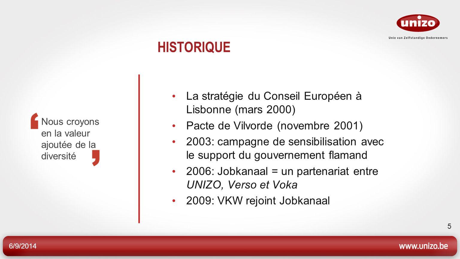 6/9/2014 5 HISTORIQUE La stratégie du Conseil Européen à Lisbonne (mars 2000) Pacte de Vilvorde (novembre 2001) 2003: campagne de sensibilisation avec le support du gouvernement flamand 2006: Jobkanaal = un partenariat entre UNIZO, Verso et Voka 2009: VKW rejoint Jobkanaal Nous croyons en la valeur ajoutée de la diversité