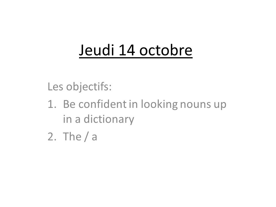 Jeudi 14 octobre Les objectifs: 1.Be confident in looking nouns up in a dictionary 2.The / a