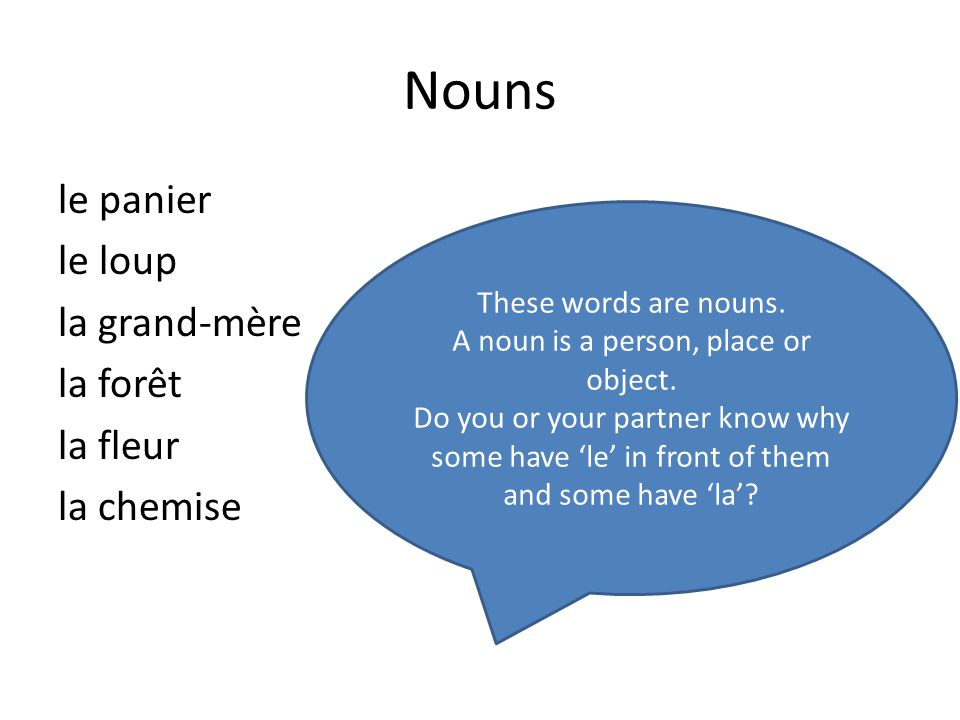 Nouns le panier le loup la grand-mère la forêt la fleur la chemise These words are nouns. A noun is a person, place or object. Do you or your partner