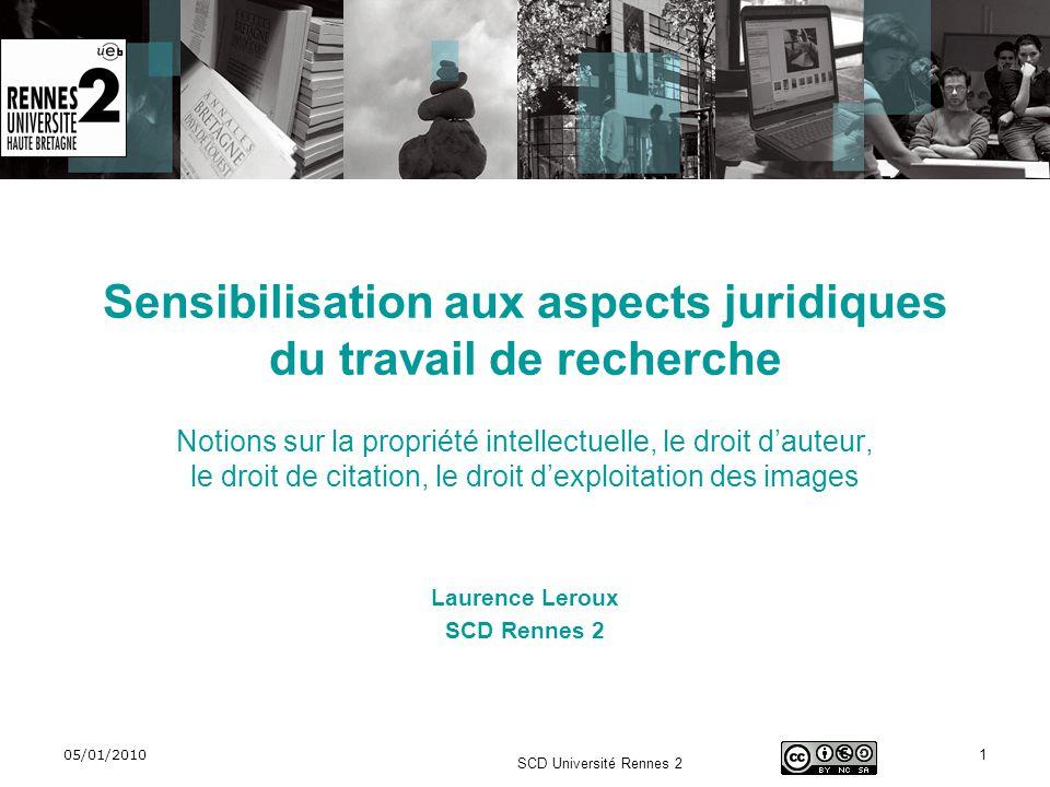 05/01/2010 SCD Université Rennes 2 1 Sensibilisation aux aspects juridiques du travail de recherche Notions sur la propriété intellectuelle, le droit