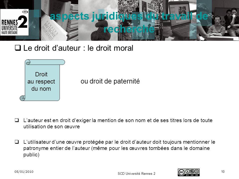 05/01/2010 SCD Université Rennes 2 10 aspects juridiques du travail de recherche Le droit dauteur : le droit moral ou droit de paternité Lauteur est e
